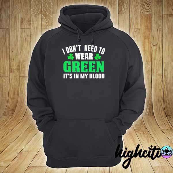 I dont need to wear green it's in my blood st patricks day s hoodie