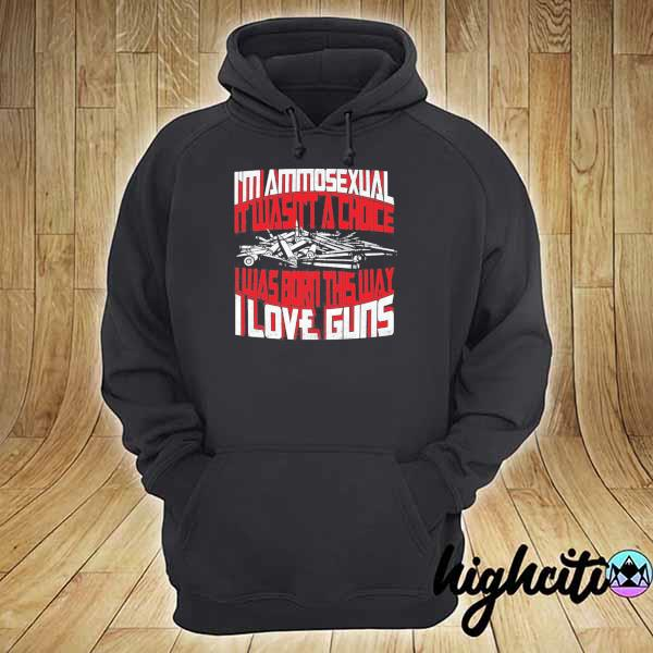 I'm ammosexual it wasn't a choice I was born this way I love guns print on back s hoodie