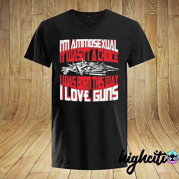 I'm ammosexual it wasn't a choice I was born this way I love guns print on back shirt