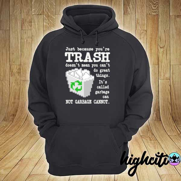 Just because you're trash doesn't mean you can't do great things it's called garbage can s hoodie