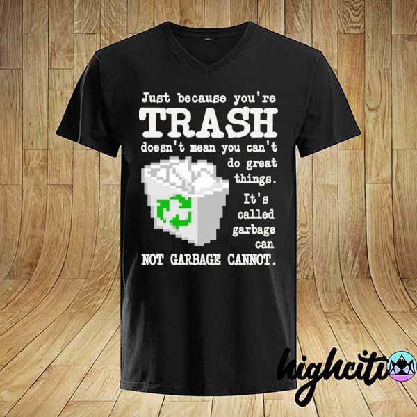 Just because you're trash doesn't mean you can't do great things it's called garbage can shirt