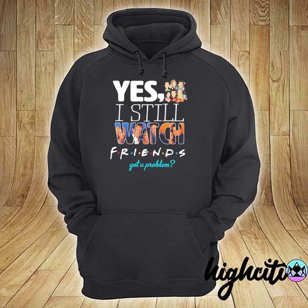 2021 yes i still watch friends got a problem hoodie