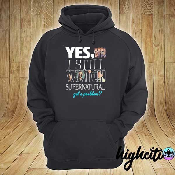 2021 yes i still watch supernatural got a problem hoodie