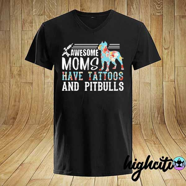 Awesome awesome mom have tattoos and pitbulls shirt