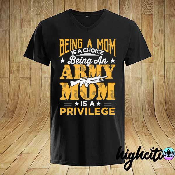 Awesome being a mom is a choice being an army mom is a privilege shirt