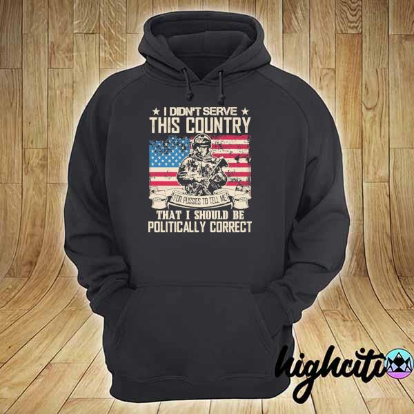 Awesome i didn't serce this country for pusses to tell me that i should be politically correct hoodie