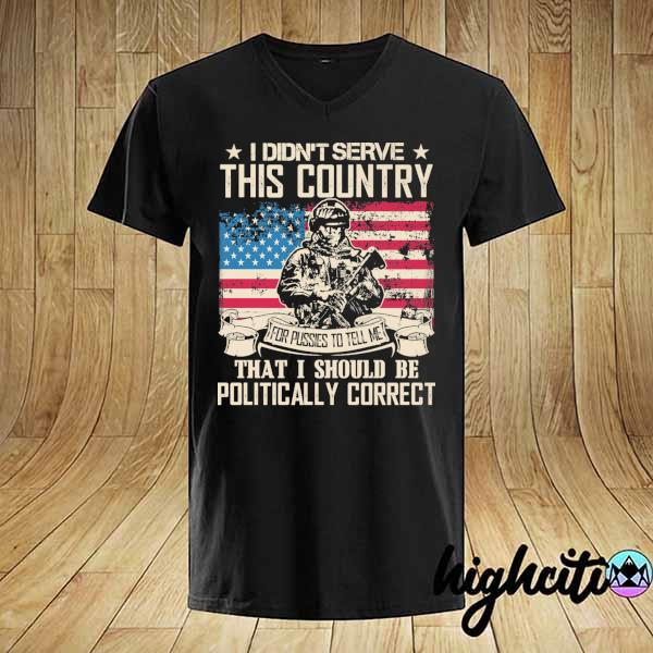 Awesome i didn't serce this country for pusses to tell me that i should be politically correct shirt