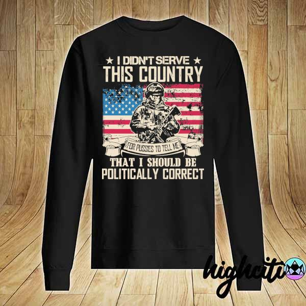 Awesome i didn't serce this country for pusses to tell me that i should be politically correct Sweater