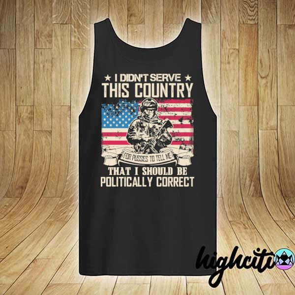 Awesome i didn't serce this country for pusses to tell me that i should be politically correct tank-top