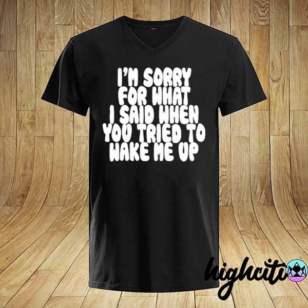Awesome i'm sorry for what i said when you tried to wake me up shirt