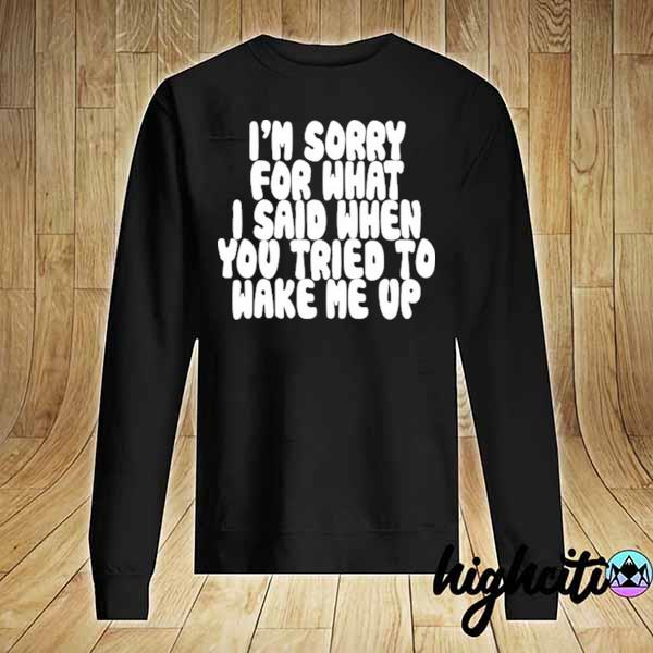 Awesome i'm sorry for what i said when you tried to wake me up Sweater