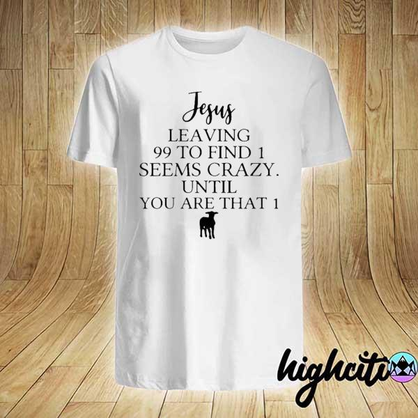 Awesome jesus leaving 99 to find 1 seems crazy until you are that 1 shirt