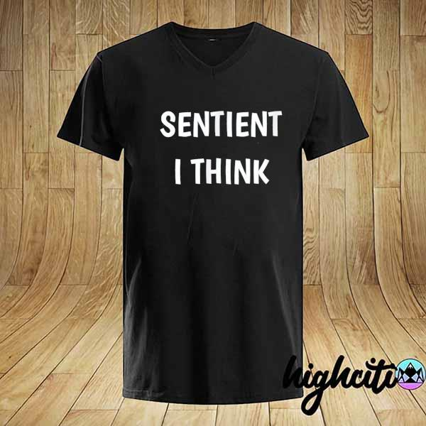 Awesome sentient i think funny saying perceive feel shirt