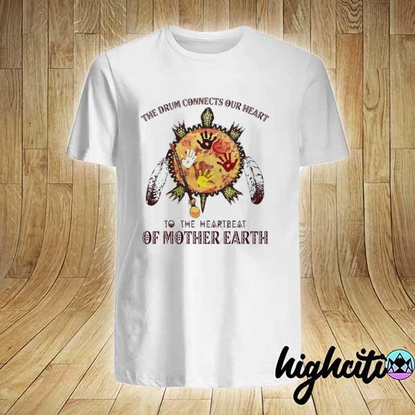 Awesome the drum connects our heart to the heartbeat of mother earth shirt