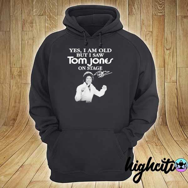 Awesome yes i am old but i saw tom jones on stage signature hoodie