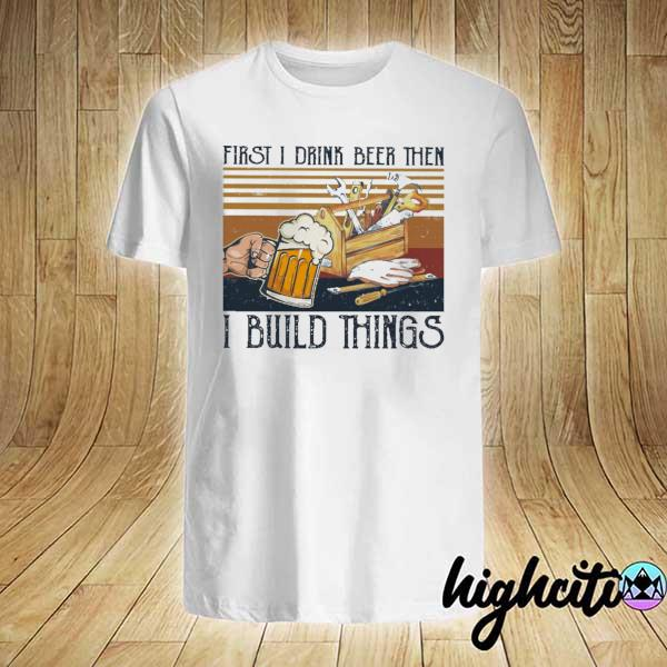 First I Drink Beer Then I Build Things Vintage Shirt