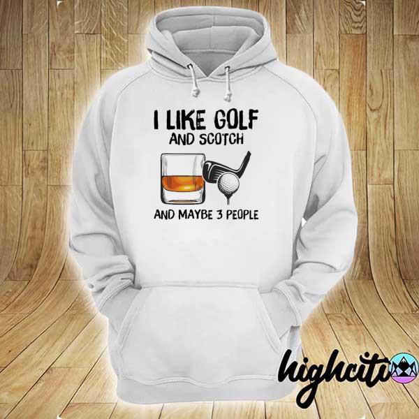 I Like Golf And Scotch And Maybe 3 People Shirt hoodie