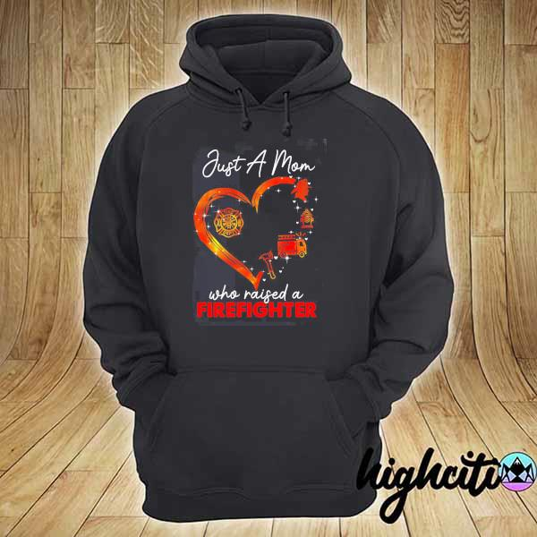 Just a Mom who raised a Firefighter s hoodie