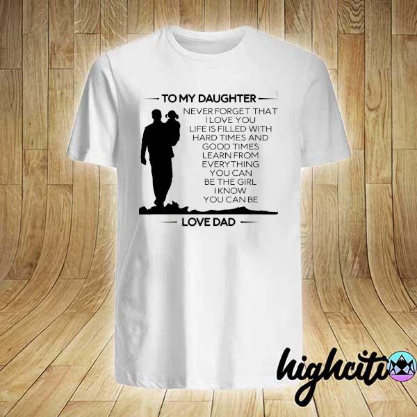 To My Daughter Never Forget That I Love You Life Is Filled With Hard Times And Good Times Learn From Everything Shirt