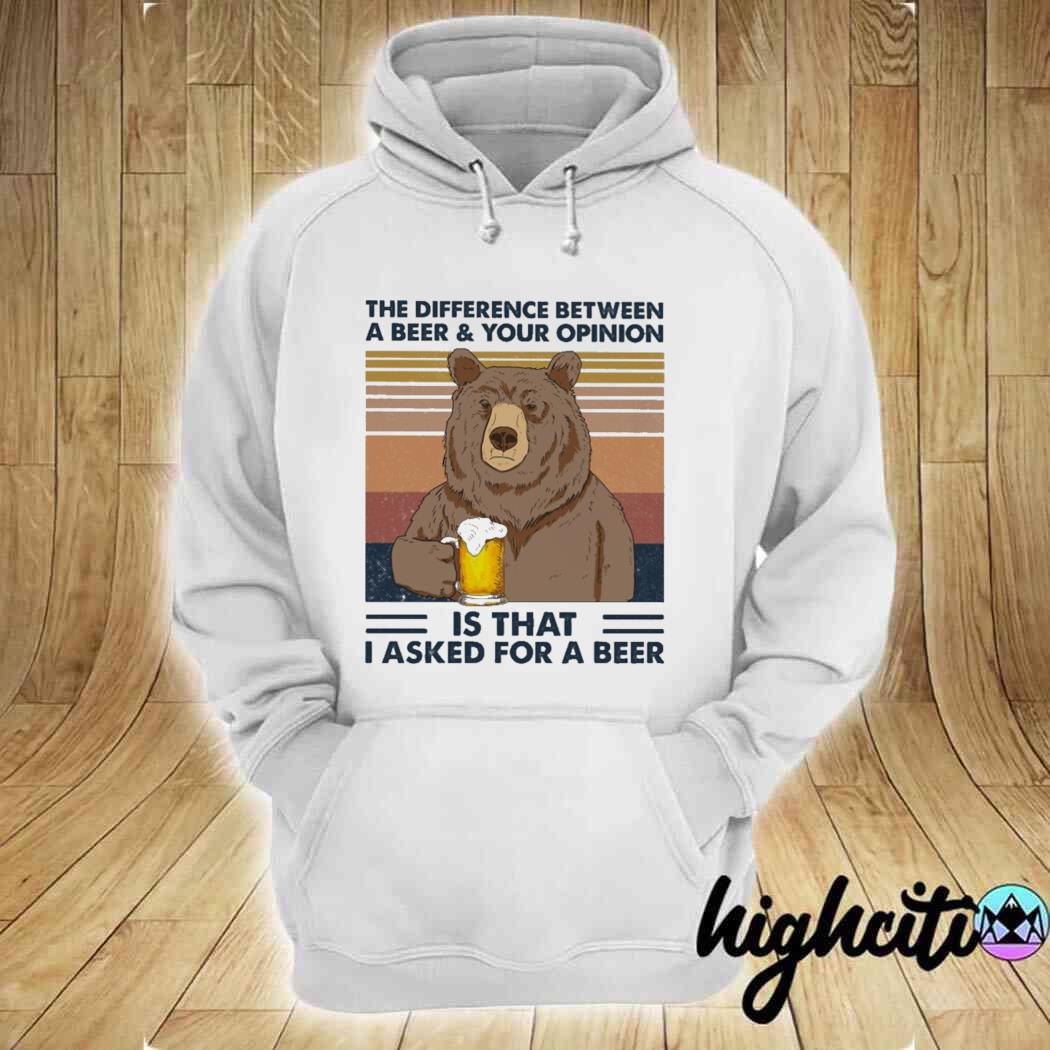 Bear The Difference Between A Beer And Your Opinion Is That I Asked For A Beer Vintage Shirt hoodie