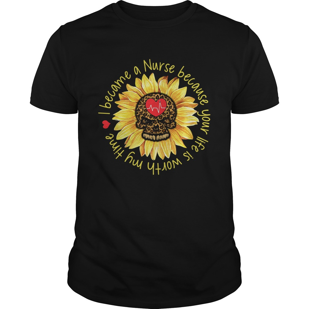 I become a Nurse because your life is worth my time sunflower  Unisex
