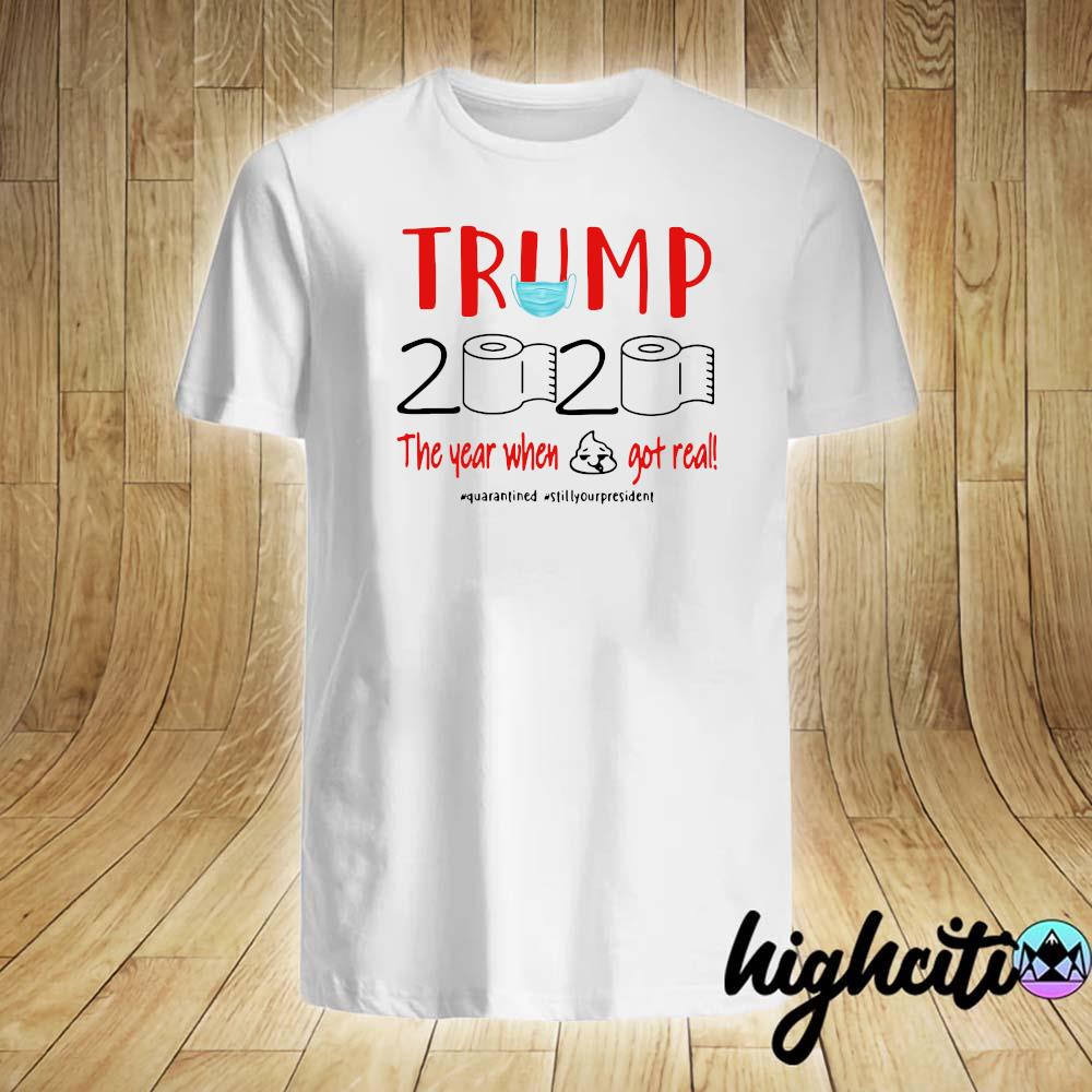 Trump 2020 The Year When Shit Got Real Quarantine Shirt