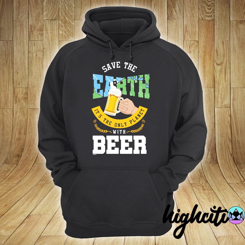 Save The Earth It's The Only Planet With Beer Shirt hoodie