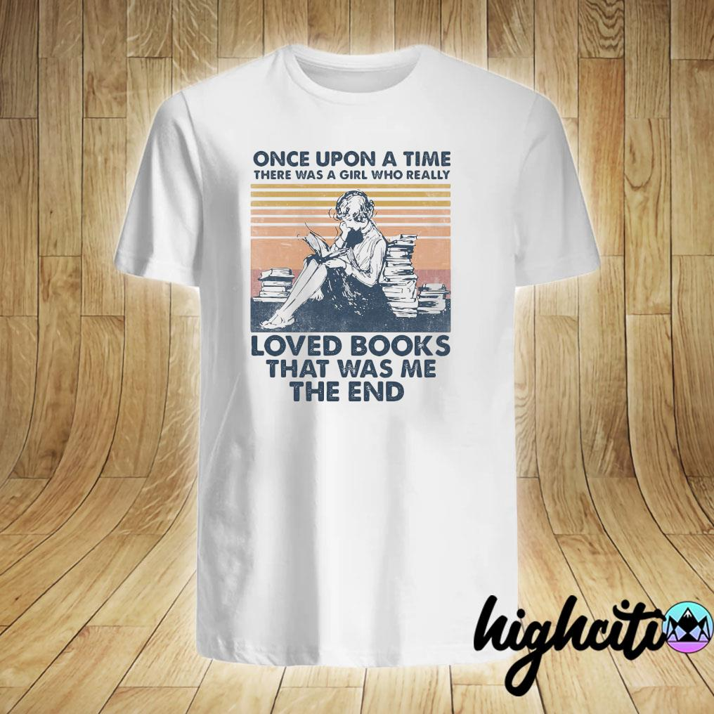 Once Upon A Time There Was A Girl Who Really Loved Books That Was Me The End Vintage Retro Shirt