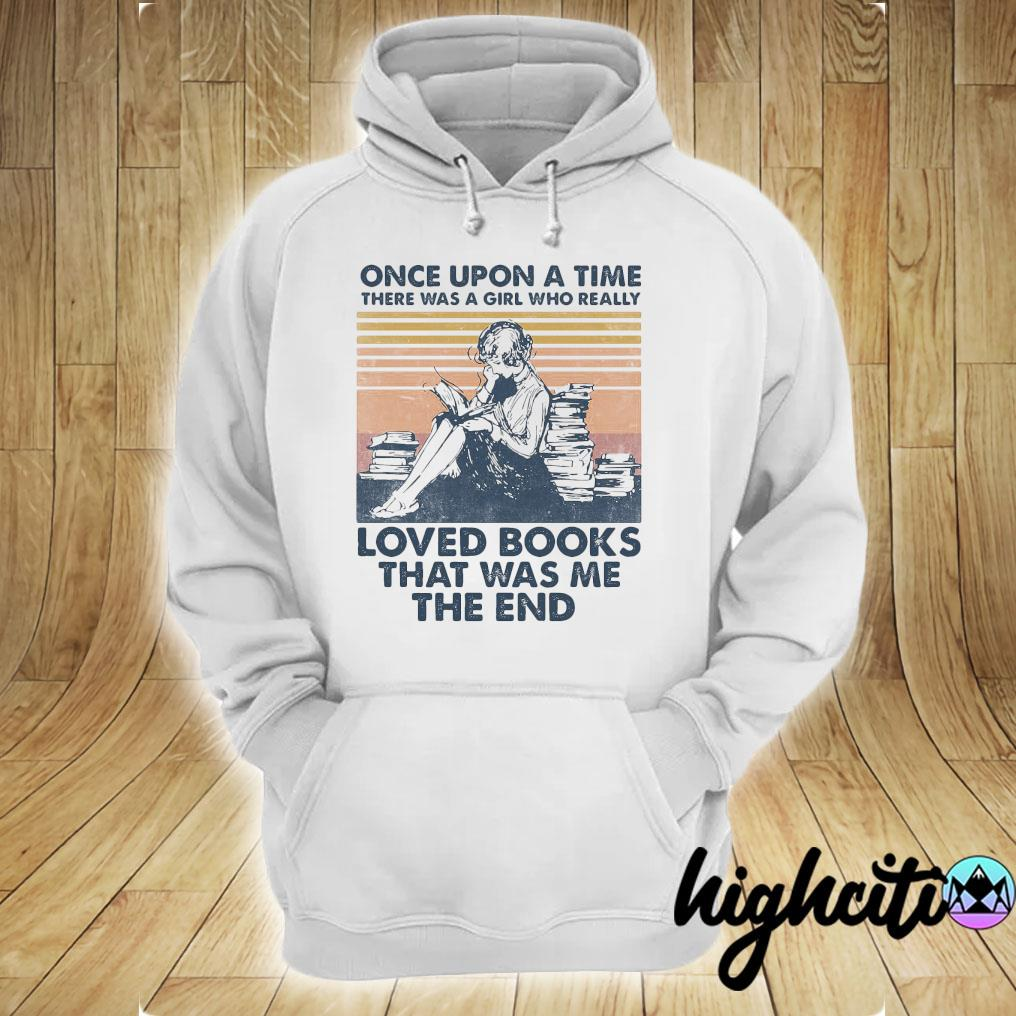 Once Upon A Time There Was A Girl Who Really Loved Books That Was Me The End Vintage Retro Shirt hoodie