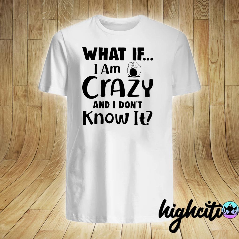 What If I Am Crazy And I Don't Know It Shirt