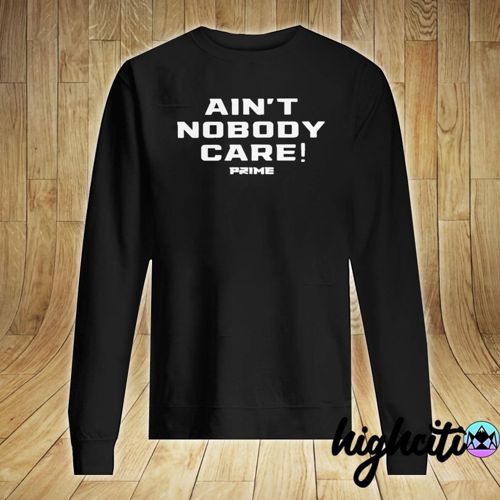 Top Ain't Nobody Care Prime Shirt Sweater