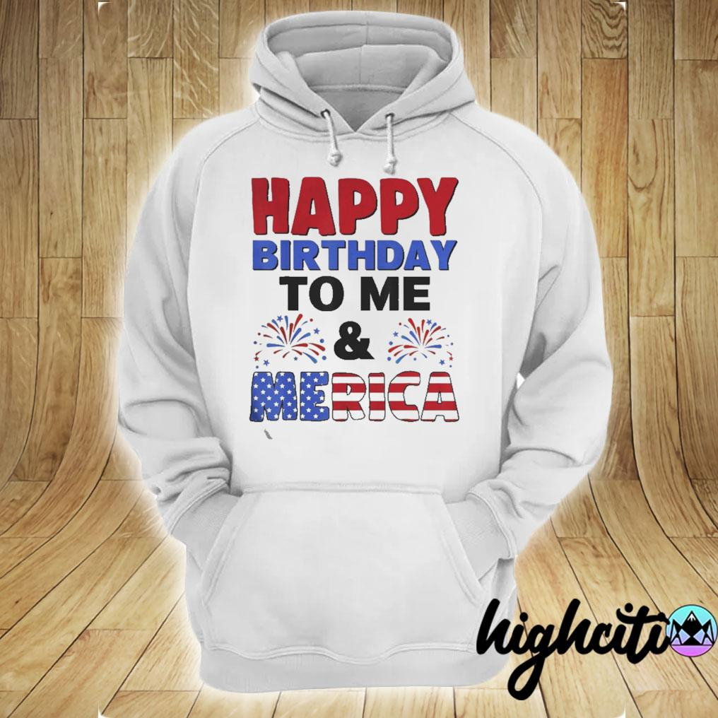 Happy Birthday To Me And Merica 4th Of July Tee Shirt Gifts hoodie