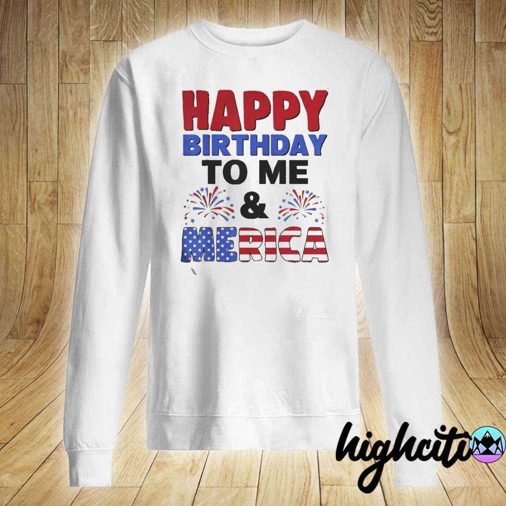 Happy Birthday To Me And Merica 4th Of July Tee Shirt Gifts Sweater