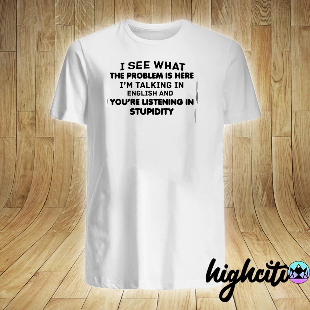 I See What The Problem Is Here I'm Talking In English And You're Listening In Stupidity Shirt