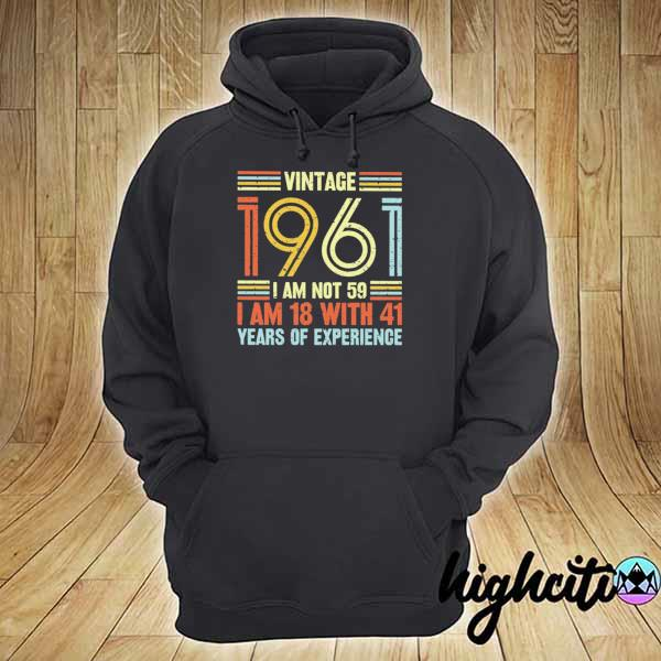 Vintage 1961 I Am Not 59 I Am 18 With 41 Years Of Experience Shirt hoodie
