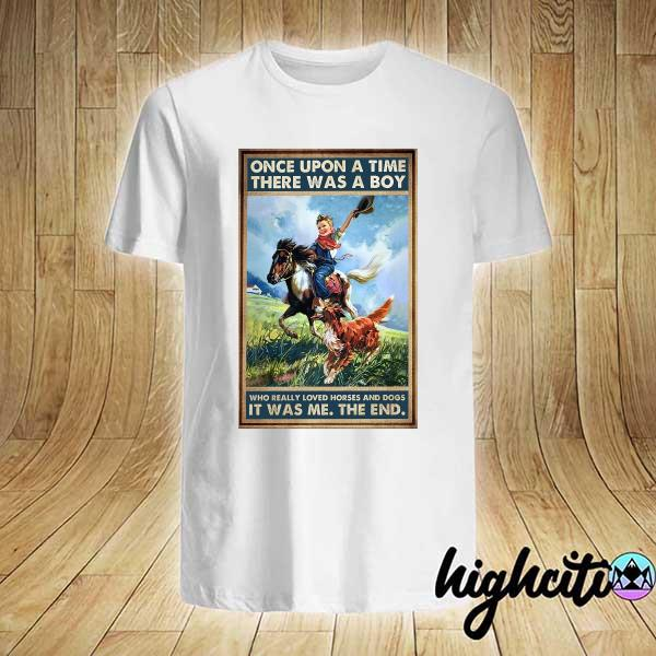 Once Upon A Time There Was A Boy Who Really Loved Horses And Dogs It Was Me The End Shirt