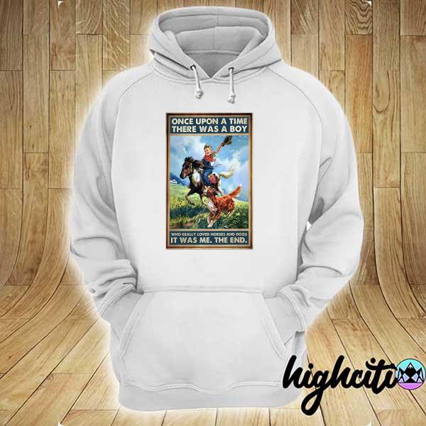 Once Upon A Time There Was A Boy Who Really Loved Horses And Dogs It Was Me The End Shirt hoodie