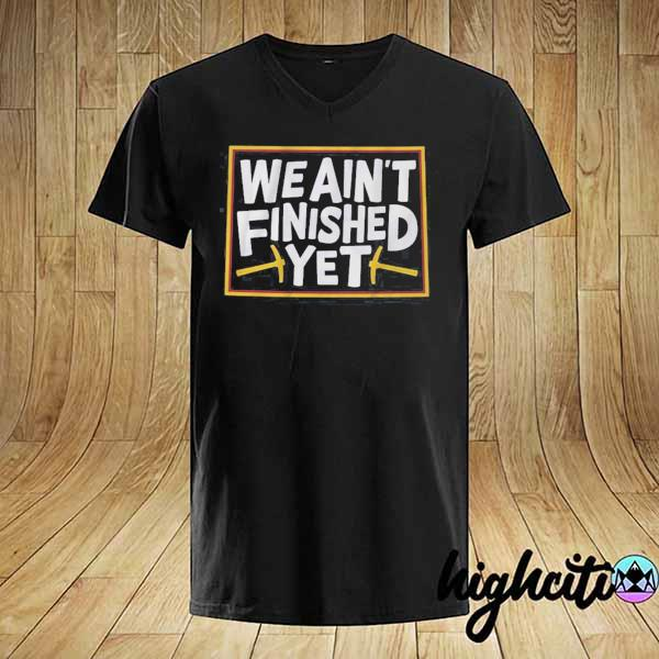 We Aint Finished Yet Shirt