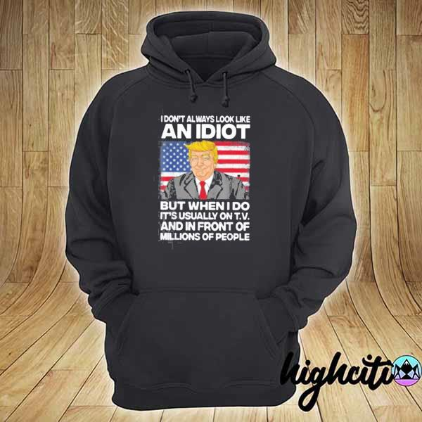I Don't Always Look Like An Idiot Trump But When I Do It's Usually On T.V And In Front Of Millions Of People Shirt hoodie