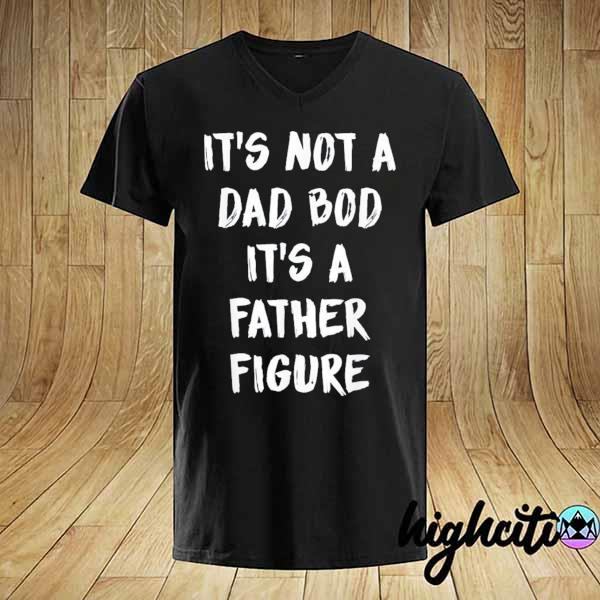 Its not a dad bod its a father figure t-shirt