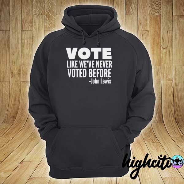 Vote John Lewis Quote Like We've Never Voted Before T-Shirt hoodie