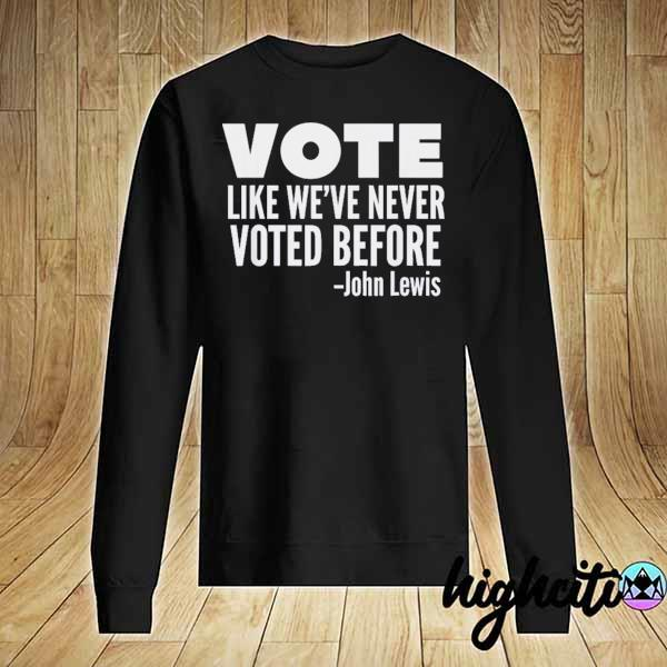 Vote John Lewis Quote Like We've Never Voted Before T-Shirt Sweater