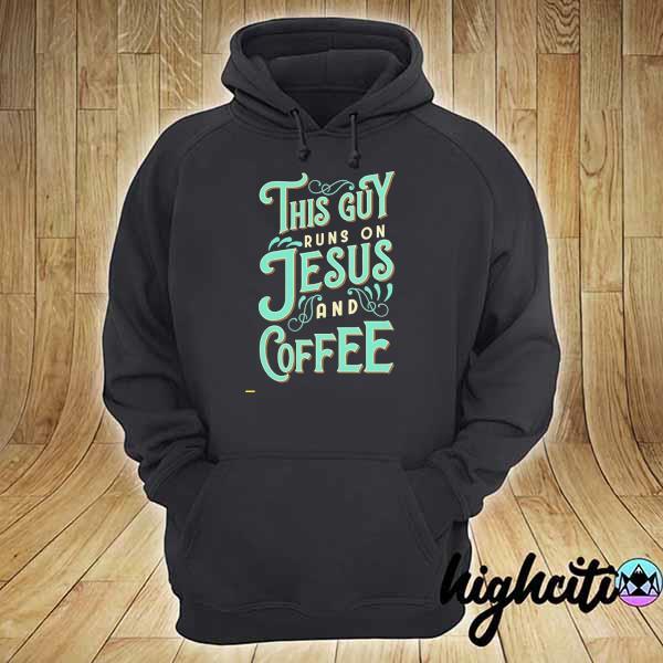 Nice This Guy Run On Jesus And Coffee Shirt hoodie