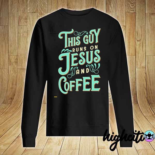 Nice This Guy Run On Jesus And Coffee Shirt Sweater