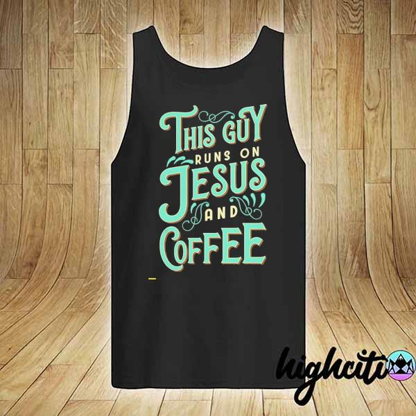 Nice This Guy Run On Jesus And Coffee Shirt tank-top