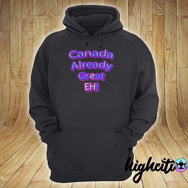 Official Canada Already Great Eh Shirt hoodie