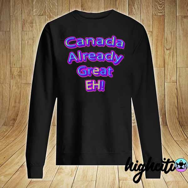 Official Canada Already Great Eh Shirt Sweater