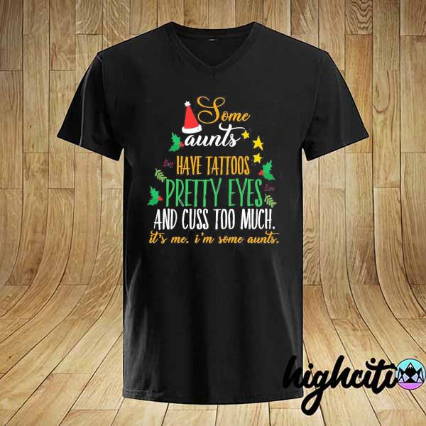 Some Aunts Have Tattoos Pretty Eyes And Cuss Too Much It's Me I'm Some Aunts Christmas Shirt