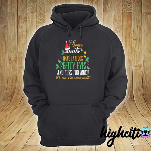 Some Aunts Have Tattoos Pretty Eyes And Cuss Too Much It's Me I'm Some Aunts Christmas Shirt hoodie
