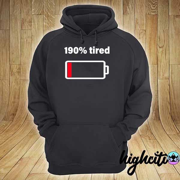 190% tired Shirt hoodie